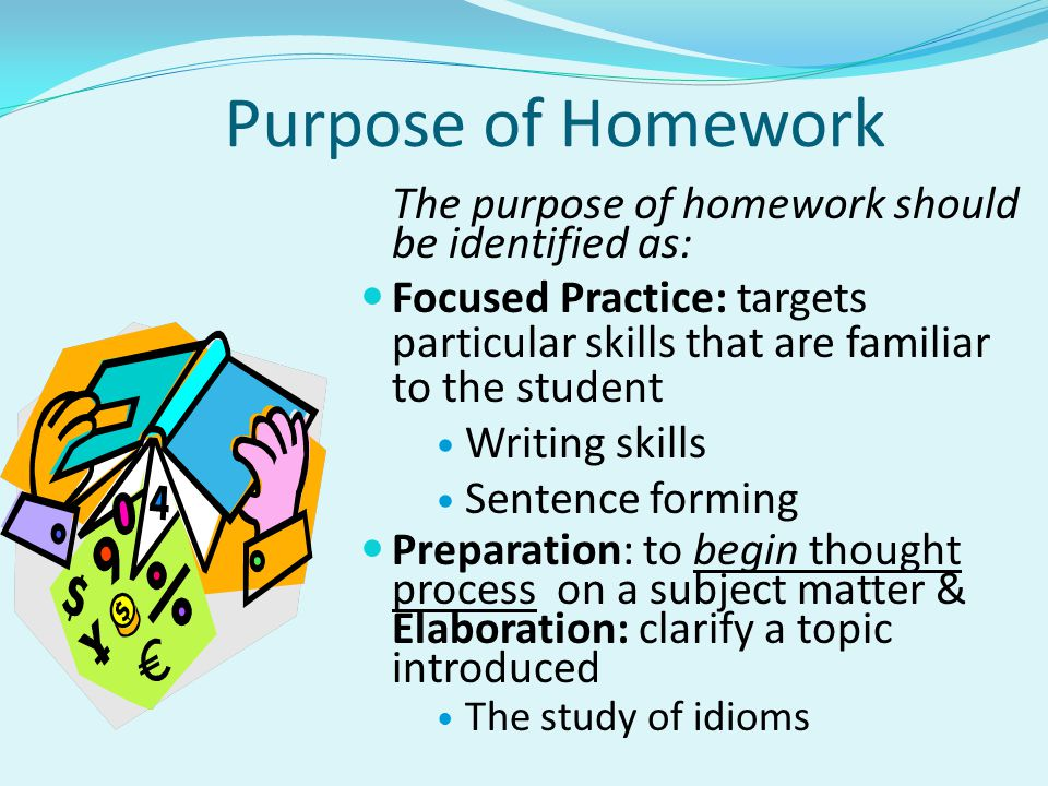 Purpose of Homework The purpose of homework should be identified as: Focused Practice: targets particular skills that are familiar to the student Writing skills Sentence forming Preparation: to begin thought process on a subject matter & Elaboration: clarify a topic introduced The study of idioms
