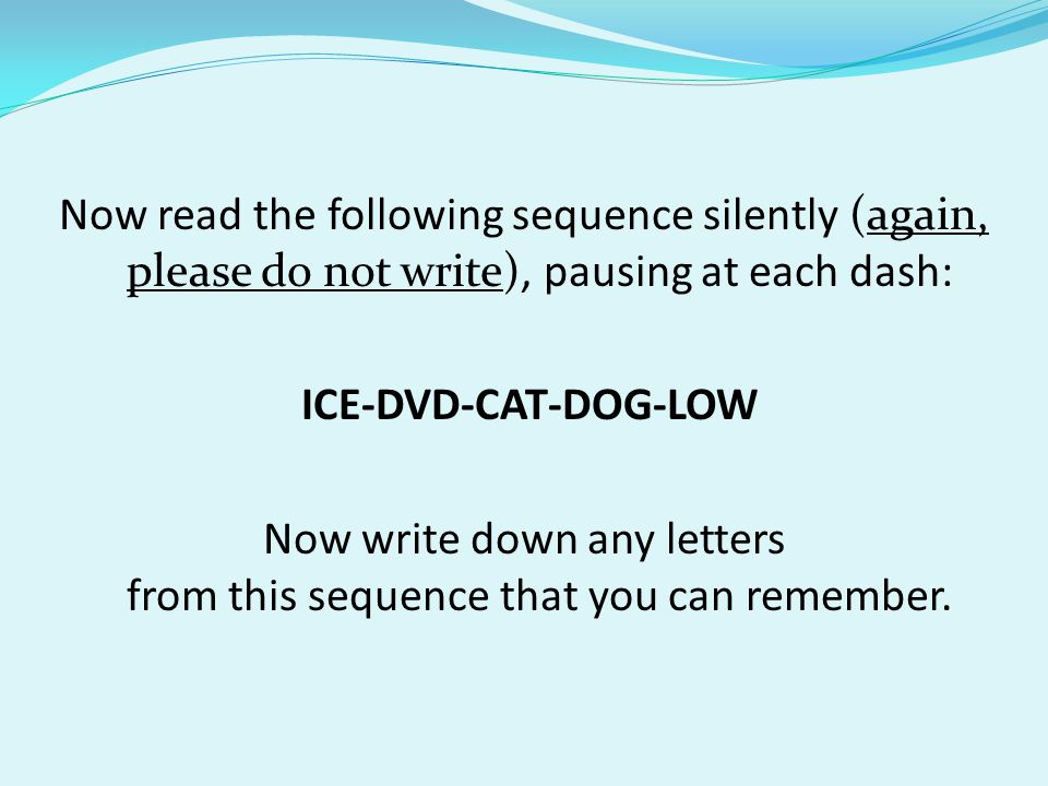 Now read the following sequence silently (again, please do not write), pausing at each dash: ICE-DVD-CAT-DOG-LOW Now write down any letters from this sequence that you can remember.