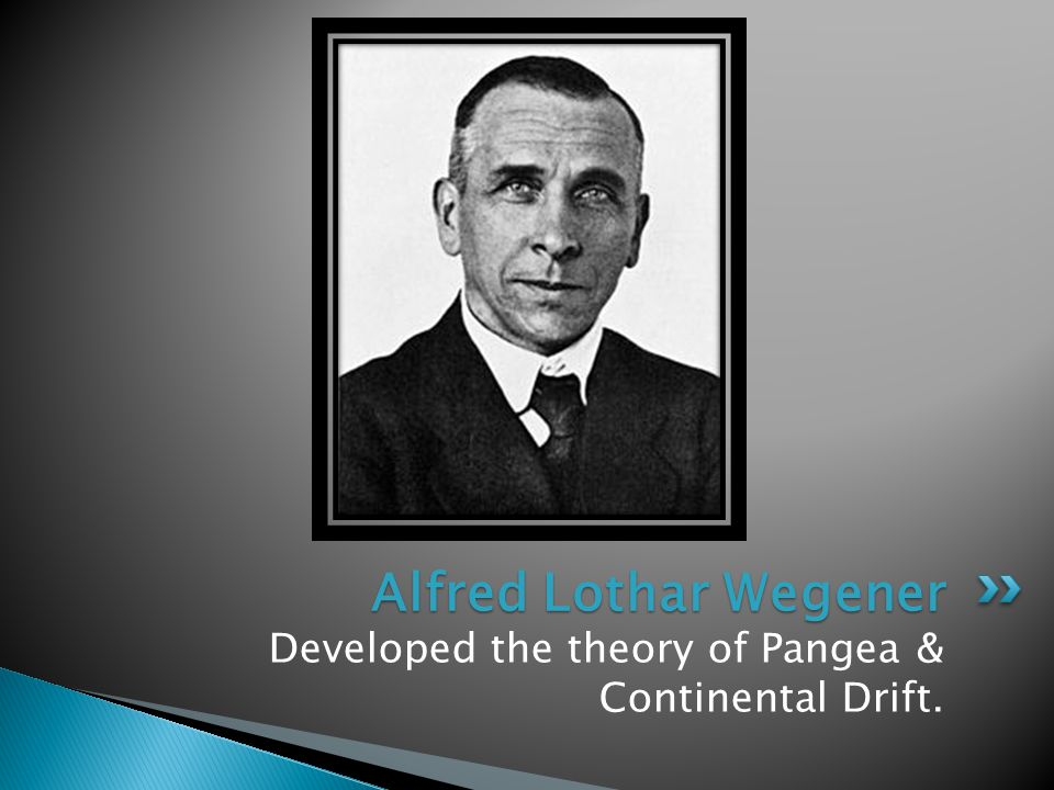 Developed the theory of Pangea & Continental Drift. Alfred Lothar Wegener