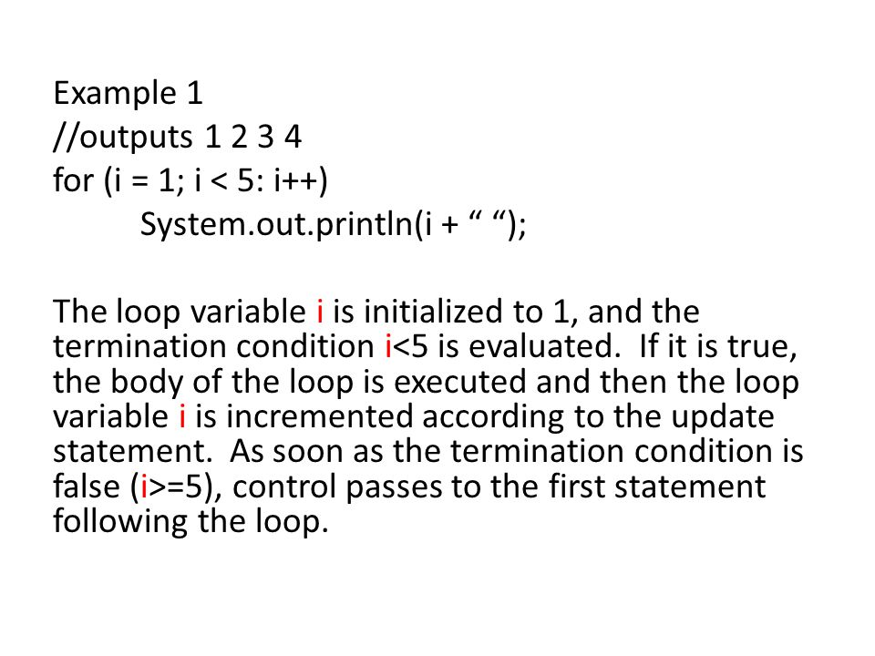 Example 1 //outputs 1 2 3 4 for (i = 1; i < 5: i++) System.out.println(i + ); The loop variable i is initialized to 1, and the termination condition i =5), control passes to the first statement following the loop.