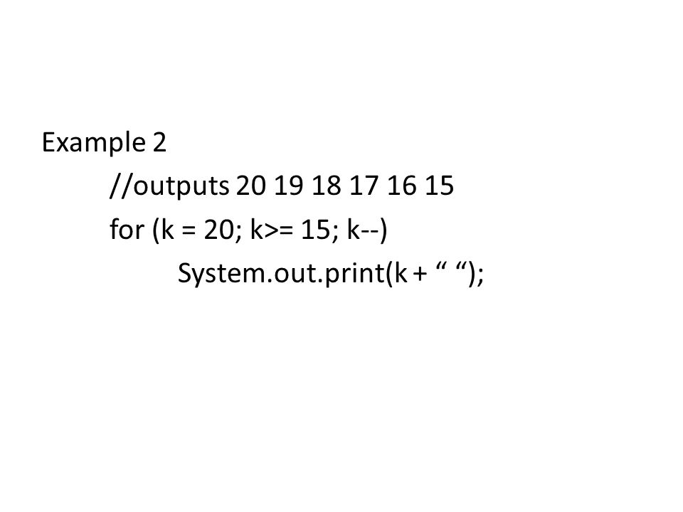 Example 2 //outputs 20 19 18 17 16 15 for (k = 20; k>= 15; k--) System.out.print(k + );