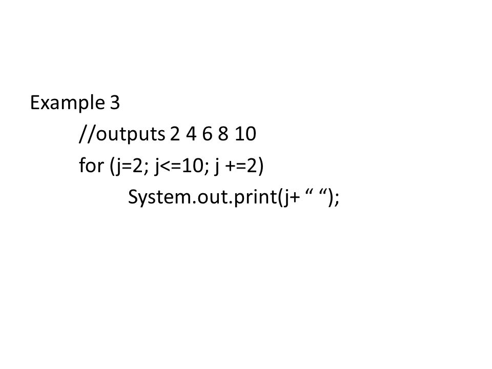 Example 3 //outputs 2 4 6 8 10 for (j=2; j<=10; j +=2) System.out.print(j+ );