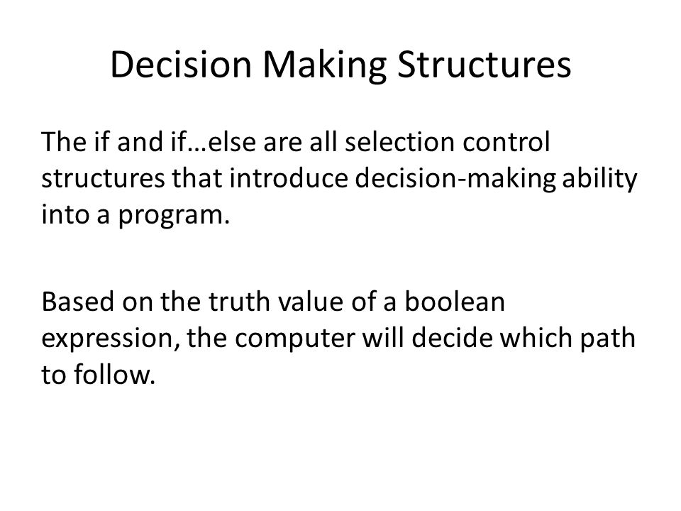 Decision Making Structures The if and if…else are all selection control structures that introduce decision-making ability into a program.