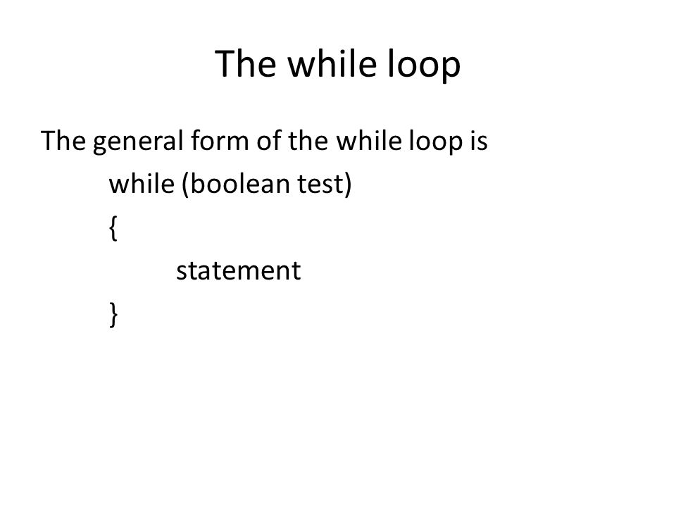 The while loop The general form of the while loop is while (boolean test) { statement }