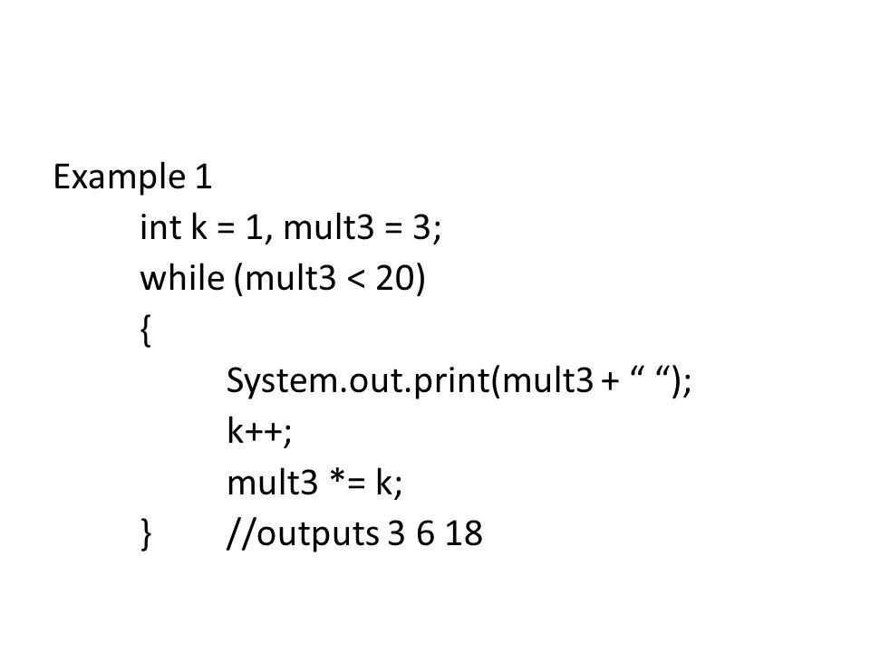 Example 1 int k = 1, mult3 = 3; while (mult3 < 20) { System.out.print(mult3 + ); k++; mult3 *= k; }//outputs 3 6 18
