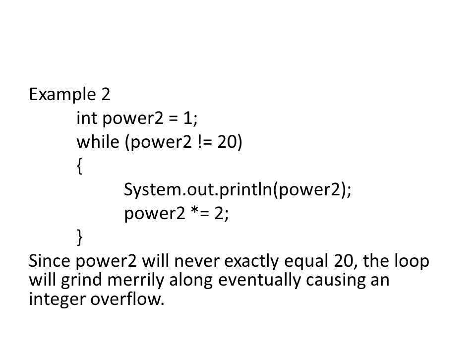 Example 2 int power2 = 1; while (power2 != 20) { System.out.println(power2); power2 *= 2; } Since power2 will never exactly equal 20, the loop will grind merrily along eventually causing an integer overflow.