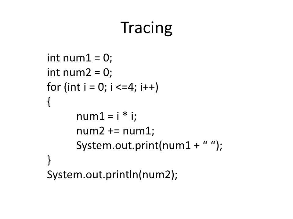 Tracing int num1 = 0; int num2 = 0; for (int i = 0; i <=4; i++) { num1 = i * i; num2 += num1; System.out.print(num1 + ); } System.out.println(num2);