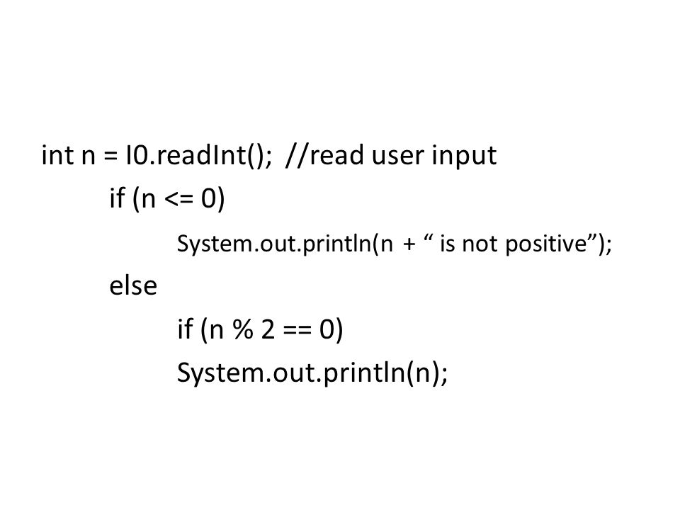 int n = I0.readInt(); //read user input if (n <= 0) System.out.println(n + is not positive ); else if (n % 2 == 0) System.out.println(n);