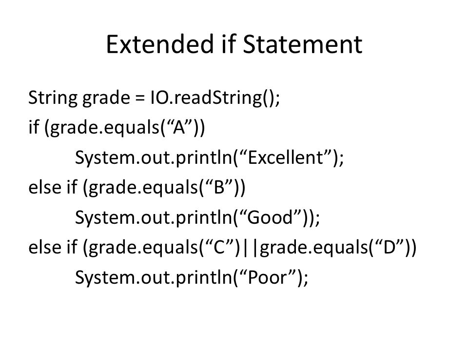Extended if Statement String grade = IO.readString(); if (grade.equals( A )) System.out.println( Excellent ); else if (grade.equals( B )) System.out.println( Good )); else if (grade.equals( C )||grade.equals( D )) System.out.println( Poor );