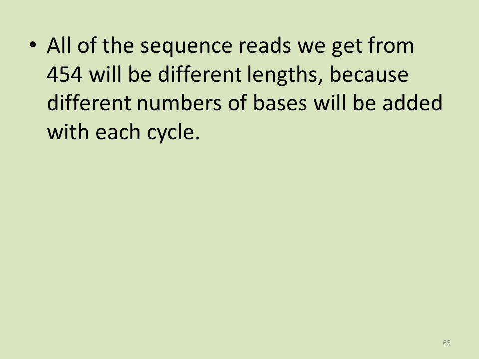 All of the sequence reads we get from 454 will be different lengths, because different numbers of bases will be added with each cycle.