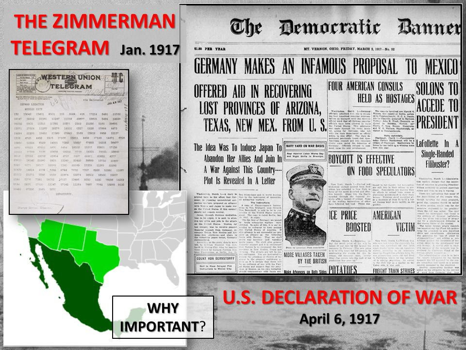 THE ZIMMERMAN TELEGRAM Jan. 1917 U.S. DECLARATION OF WAR April 6, 1917 WHY IMPORTANT IMPORTANT?