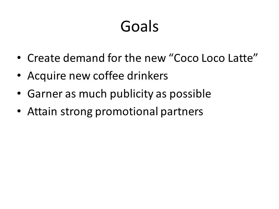 Goals Create demand for the new Coco Loco Latte Acquire new coffee drinkers Garner as much publicity as possible Attain strong promotional partners
