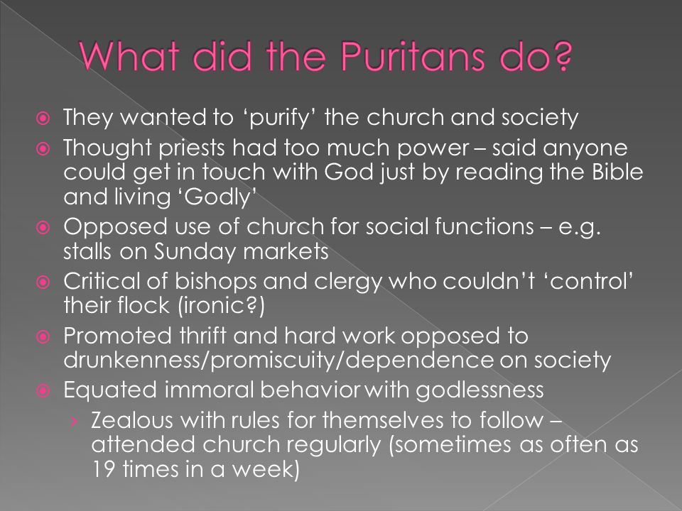  They wanted to 'purify' the church and society  Thought priests had too much power – said anyone could get in touch with God just by reading the Bible and living 'Godly'  Opposed use of church for social functions – e.g.
