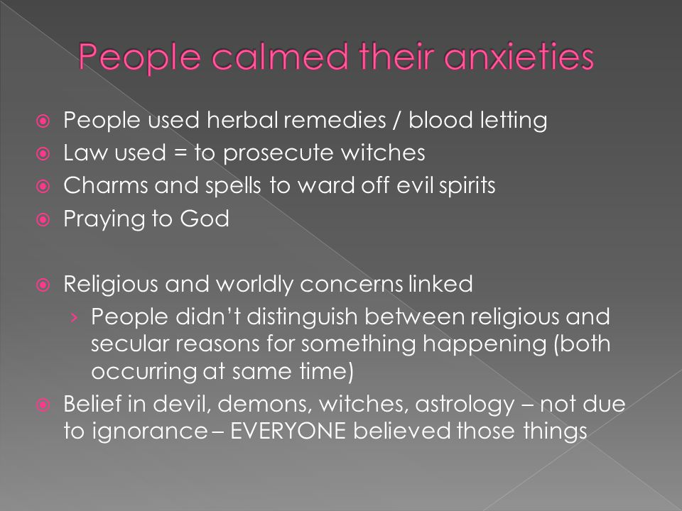  People used herbal remedies / blood letting  Law used = to prosecute witches  Charms and spells to ward off evil spirits  Praying to God  Religious and worldly concerns linked › People didn't distinguish between religious and secular reasons for something happening (both occurring at same time)  Belief in devil, demons, witches, astrology – not due to ignorance – EVERYONE believed those things
