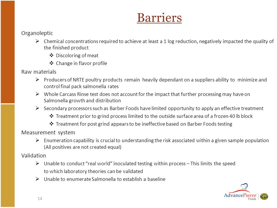 14 Barriers Organoleptic  Chemical concentrations required to achieve at least a 1 log reduction, negatively impacted the quality of the finished product  Discoloring of meat  Change in flavor profile Raw materials  Producers of NRTE poultry products remain heavily dependant on a suppliers ability to minimize and control final pack salmonella rates  Whole Carcass Rinse test does not account for the impact that further processing may have on Salmonella growth and distribution  Secondary processors such as Barber Foods have limited opportunity to apply an effective treatment  Treatment prior to grind process limited to the outside surface area of a frozen 40 lb block  Treatment for post grind appears to be ineffective based on Barber Foods testing Measurement system  Enumeration capability is crucial to understanding the risk associated within a given sample population (All positives are not created equal) Validation  Unable to conduct real world inoculated testing within process – This limits the speed to which laboratory theories can be validated  Unable to enumerate Salmonella to establish a baseline