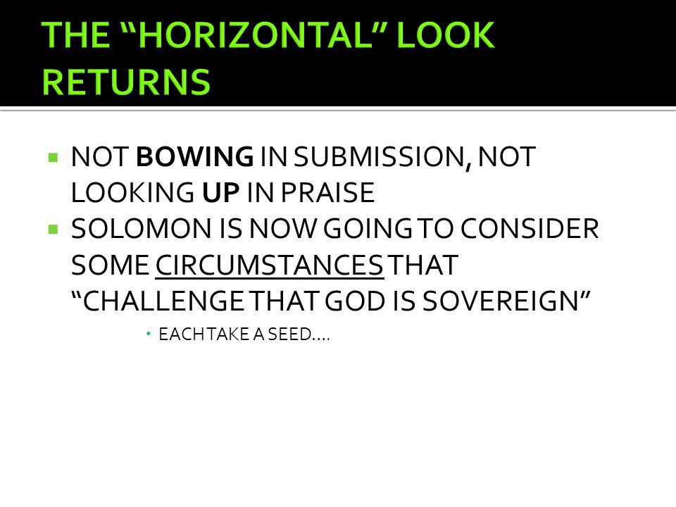  NOT BOWING IN SUBMISSION, NOT LOOKING UP IN PRAISE  SOLOMON IS NOW GOING TO CONSIDER SOME CIRCUMSTANCES THAT CHALLENGE THAT GOD IS SOVEREIGN  EACH TAKE A SEED….