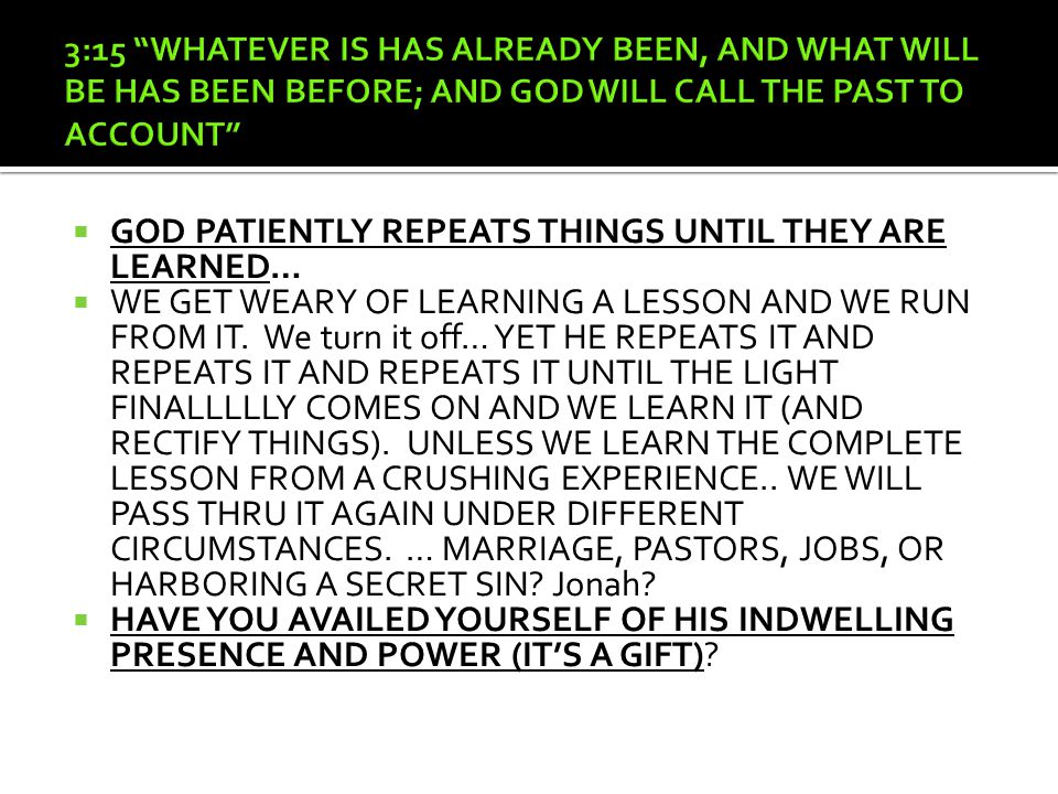  GOD PATIENTLY REPEATS THINGS UNTIL THEY ARE LEARNED…  WE GET WEARY OF LEARNING A LESSON AND WE RUN FROM IT.