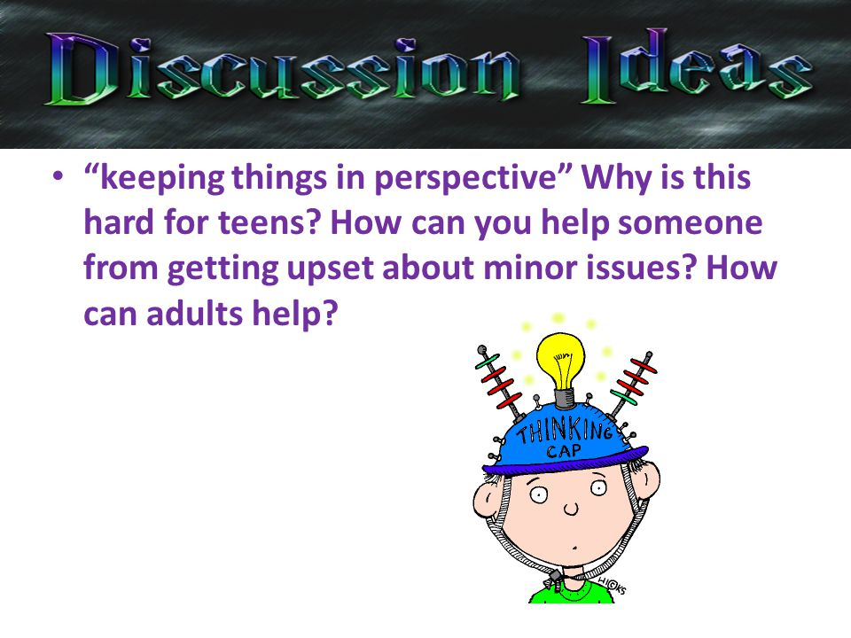 keeping things in perspective Why is this hard for teens.