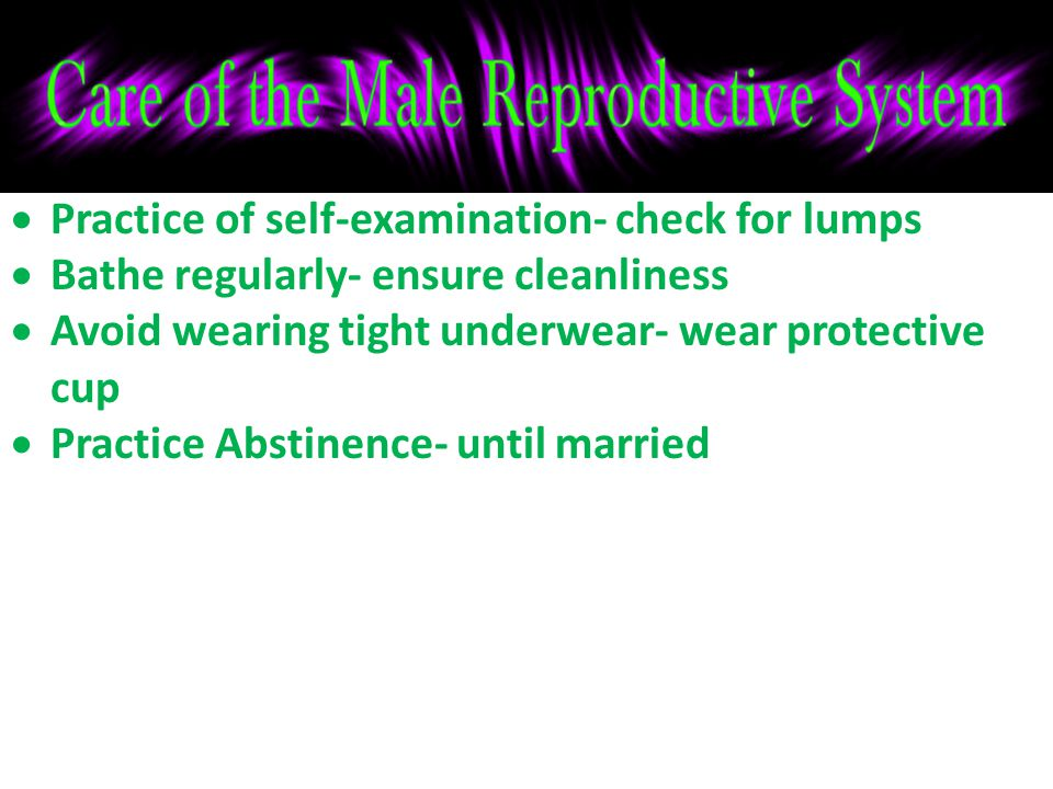  Practice of self-examination- check for lumps  Bathe regularly- ensure cleanliness  Avoid wearing tight underwear- wear protective cup  Practice Abstinence- until married