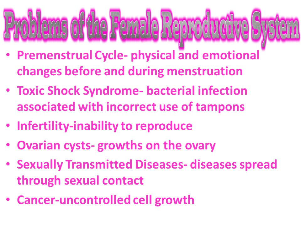 Premenstrual Cycle- physical and emotional changes before and during menstruation Toxic Shock Syndrome- bacterial infection associated with incorrect use of tampons Infertility-inability to reproduce Ovarian cysts- growths on the ovary Sexually Transmitted Diseases- diseases spread through sexual contact Cancer-uncontrolled cell growth