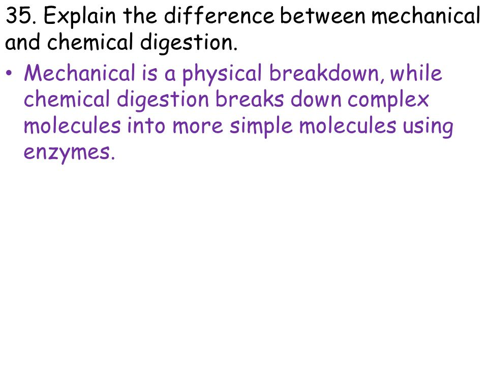 35. Explain the difference between mechanical and chemical digestion. Mechanical is a physical breakdown, while chemical digestion breaks down complex