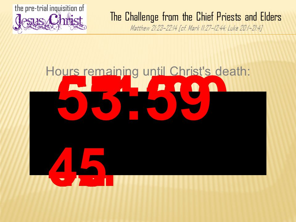 68:59 45 Hours remaining until Christ's death: 67:00 00 The Challenge from the Chief Priests and Elders Matthew 21:23–22:14 [cf. Mark 11:27–12:44; Luk