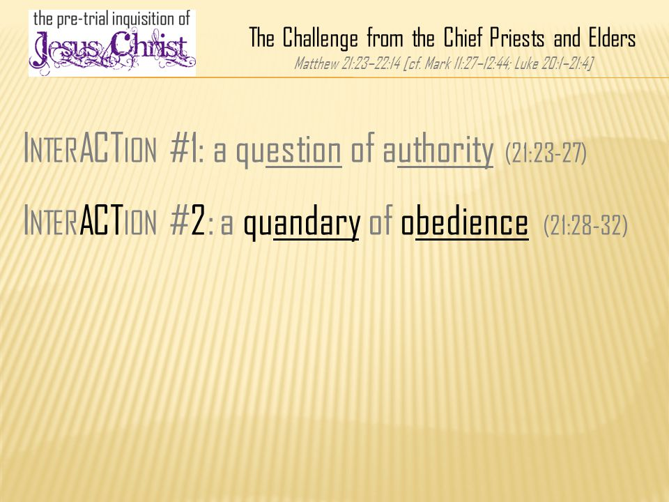 I NTER ACT ION #1: a question of authority (21:23-27) I NTER ACT ION #2: a quandary of obedience (21:28-32) The Challenge from the Chief Priests and Elders Matthew 21:23–22:14 [cf.