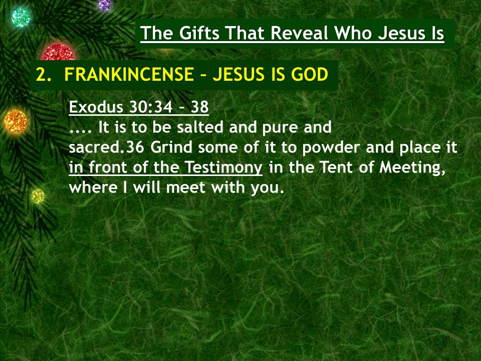 The Gifts That Reveal Who Jesus Is 2. FRANKINCENSE – JESUS IS GOD Exodus 30:34 – 38....