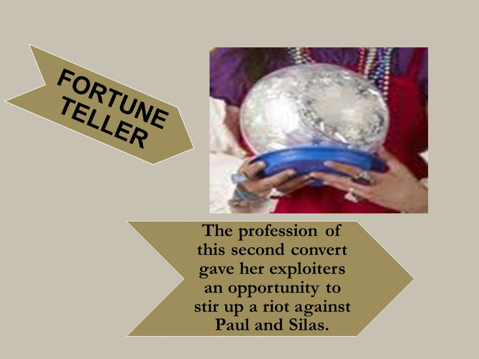 FORTUNE TELLER The profession of this second convert gave her exploiters an opportunity to stir up a riot against Paul and Silas.