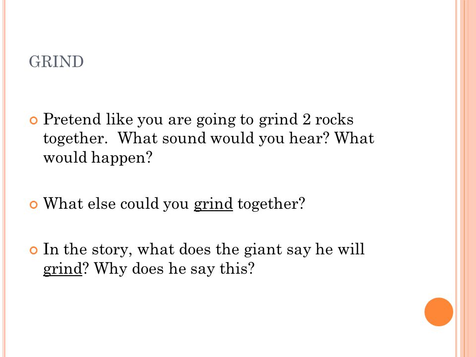 GRIND Pretend like you are going to grind 2 rocks together. What sound would you hear? What would happen? What else could you grind together? In the s