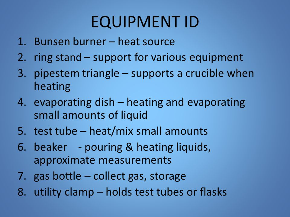 EQUIPMENT ID 1.Bunsen burner – heat source 2.ring stand – support for various equipment 3.pipestem triangle – supports a crucible when heating 4.evaporating dish – heating and evaporating small amounts of liquid 5.test tube – heat/mix small amounts 6.beaker - pouring & heating liquids, approximate measurements 7.gas bottle – collect gas, storage 8.utility clamp – holds test tubes or flasks