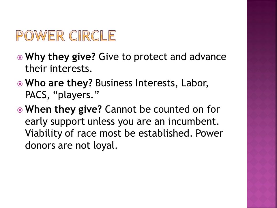 """ Why they give? Give to protect and advance their interests.  Who are they? Business Interests, Labor, PACS, """"players.""""  When they give? Cannot be"""