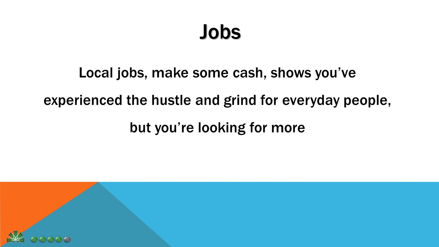 Jobs Local jobs, make some cash, shows you've experienced the hustle and grind for everyday people, but you're looking for more