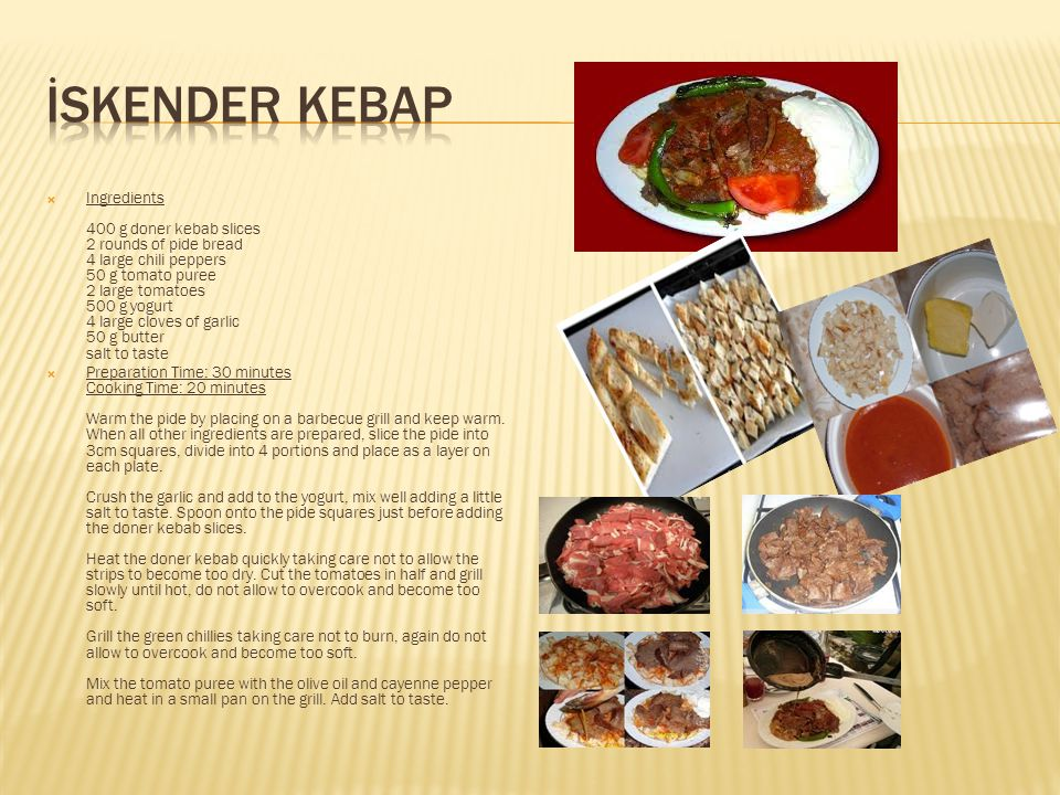  Ingredients 400 g doner kebab slices 2 rounds of pide bread 4 large chili peppers 50 g tomato puree 2 large tomatoes 500 g yogurt 4 large cloves of garlic 50 g butter salt to taste  Preparation Time: 30 minutes Cooking Time: 20 minutes Warm the pide by placing on a barbecue grill and keep warm.