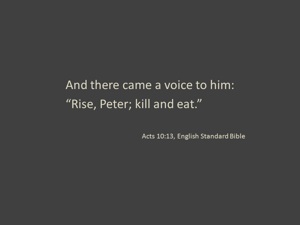 "And there came a voice to him: ""Rise, Peter; kill and eat."" Acts 10:13, English Standard Bible"