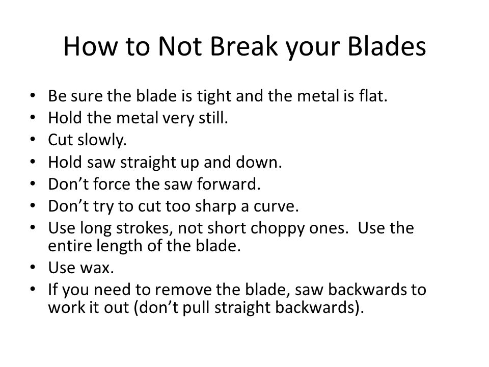 How to Not Break your Blades Be sure the blade is tight and the metal is flat. Hold the metal very still. Cut slowly. Hold saw straight up and down. D