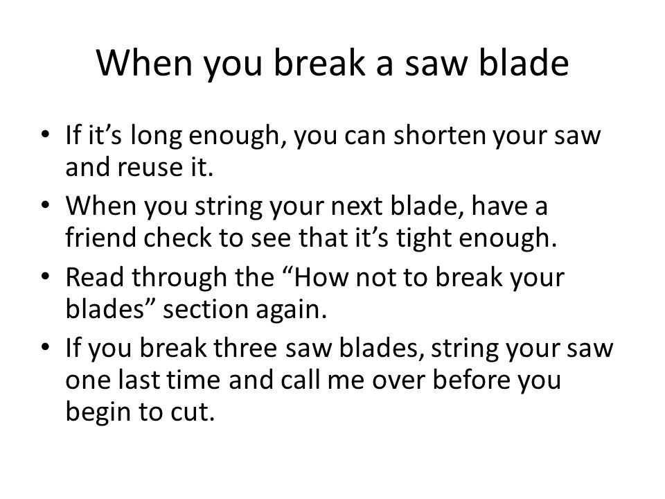 When you break a saw blade If it's long enough, you can shorten your saw and reuse it. When you string your next blade, have a friend check to see tha