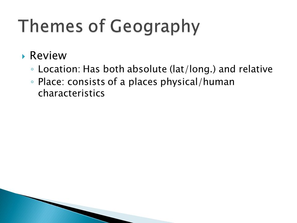  Review ◦ Location: Has both absolute (lat/long.) and relative ◦ Place: consists of a places physical/human characteristics
