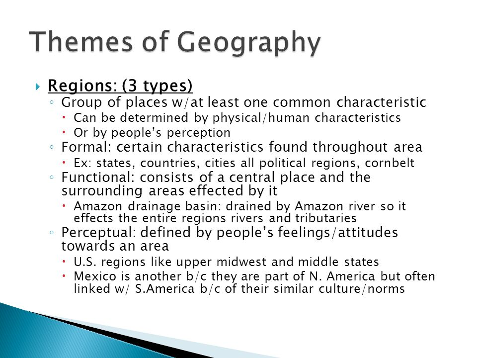  Regions: (3 types) ◦ Group of places w/at least one common characteristic  Can be determined by physical/human characteristics  Or by people's per