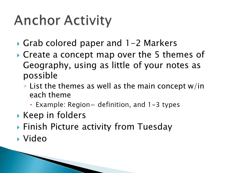  Grab colored paper and 1-2 Markers  Create a concept map over the 5 themes of Geography, using as little of your notes as possible ◦ List the theme