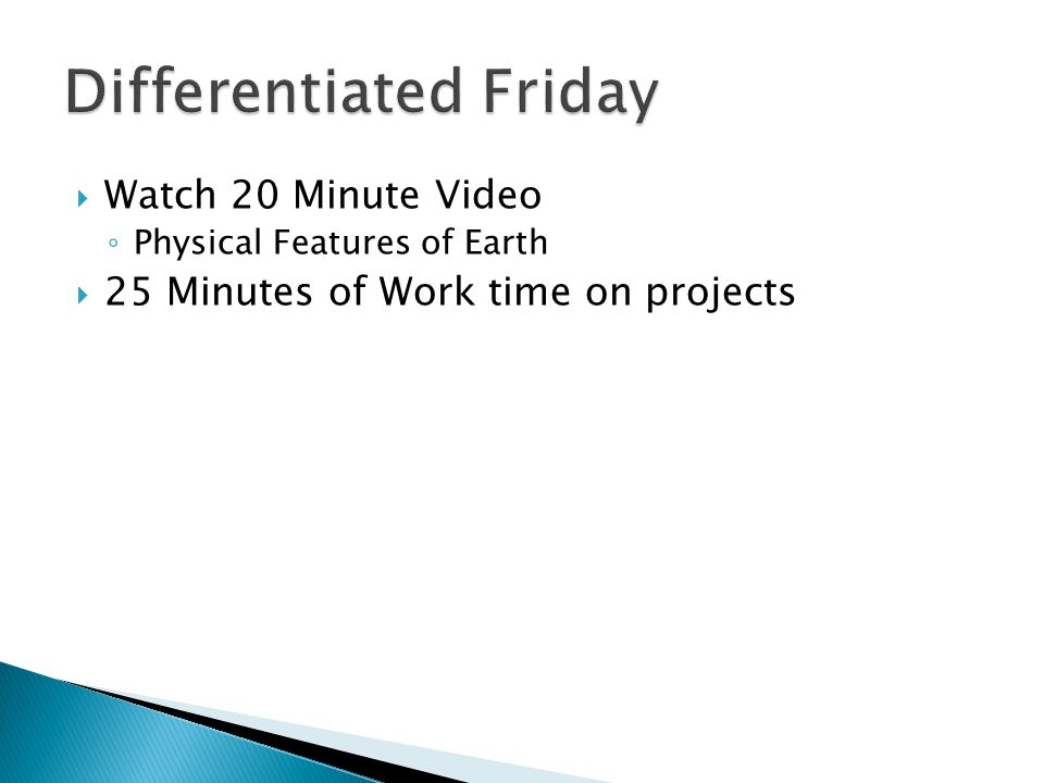  Watch 20 Minute Video ◦ Physical Features of Earth  25 Minutes of Work time on projects