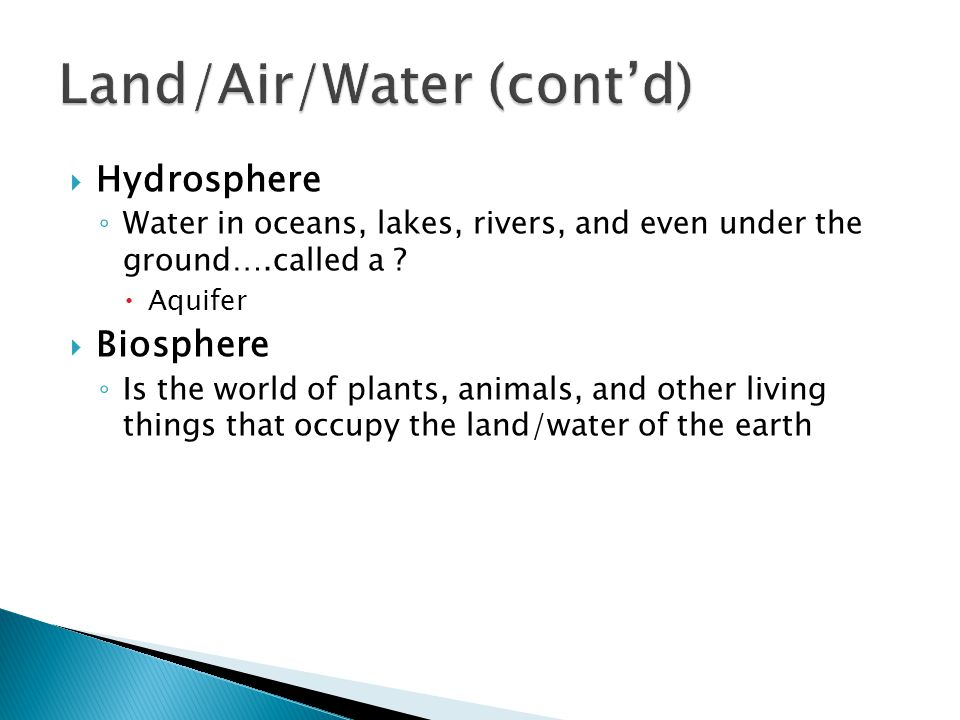  Hydrosphere ◦ Water in oceans, lakes, rivers, and even under the ground….called a ?  Aquifer  Biosphere ◦ Is the world of plants, animals, and oth
