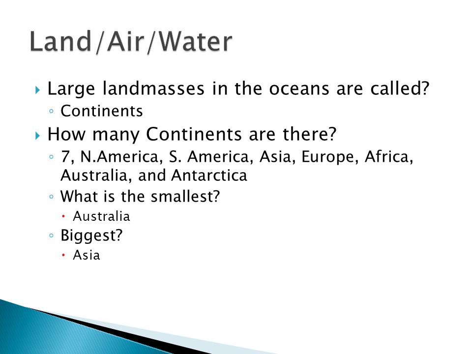  Large landmasses in the oceans are called? ◦ Continents  How many Continents are there? ◦ 7, N.America, S. America, Asia, Europe, Africa, Australia