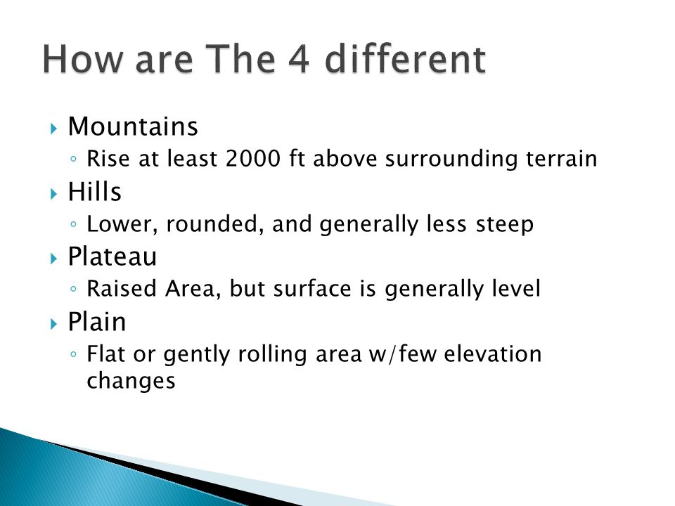  Mountains ◦ Rise at least 2000 ft above surrounding terrain  Hills ◦ Lower, rounded, and generally less steep  Plateau ◦ Raised Area, but surface