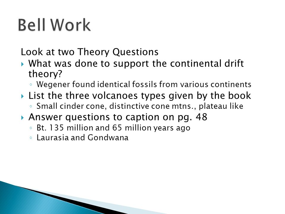 Look at two Theory Questions  What was done to support the continental drift theory? ◦ Wegener found identical fossils from various continents  List