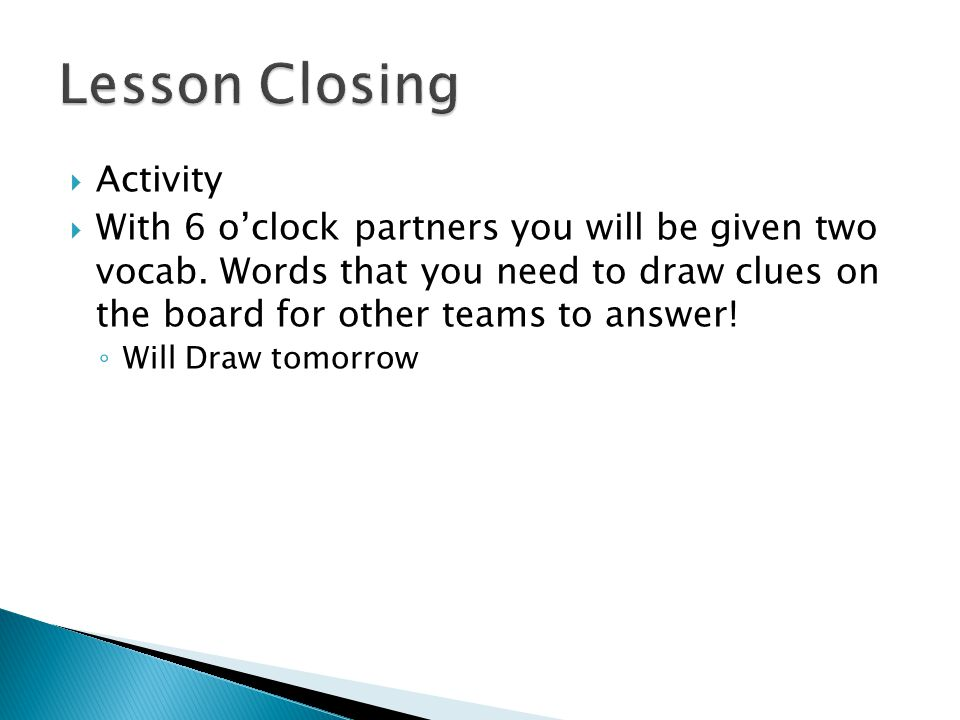  Activity  With 6 o'clock partners you will be given two vocab. Words that you need to draw clues on the board for other teams to answer! ◦ Will Dra