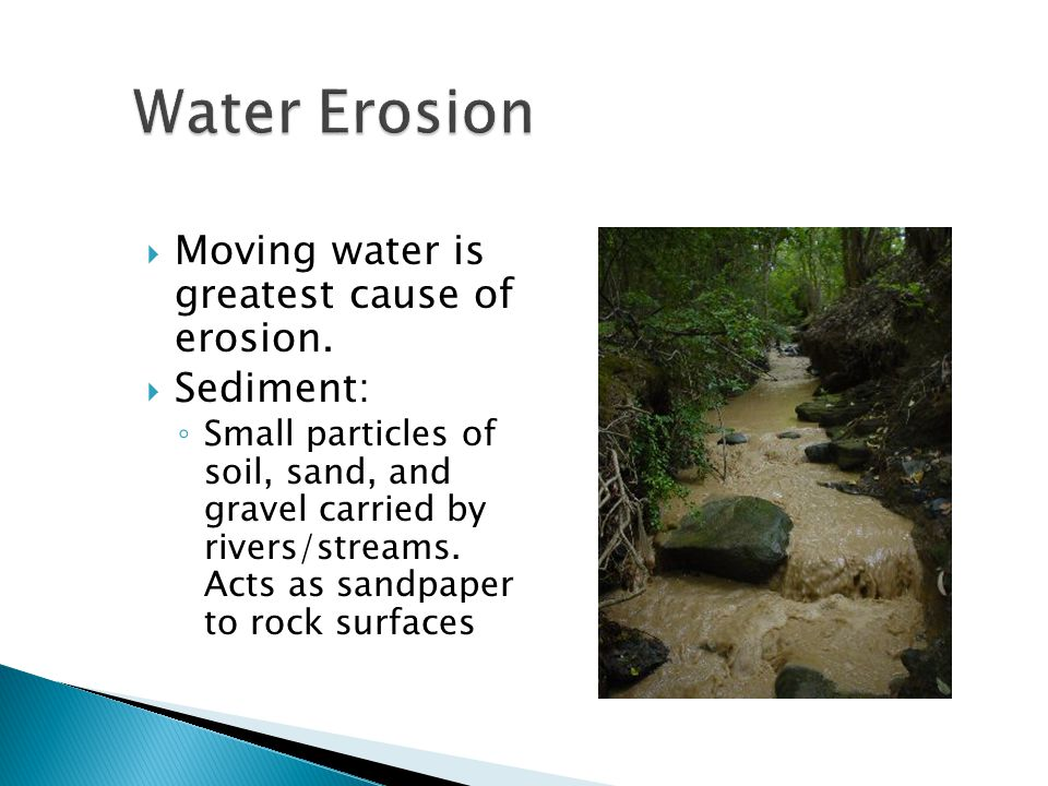  Moving water is greatest cause of erosion.  Sediment: ◦ Small particles of soil, sand, and gravel carried by rivers/streams. Acts as sandpaper to r