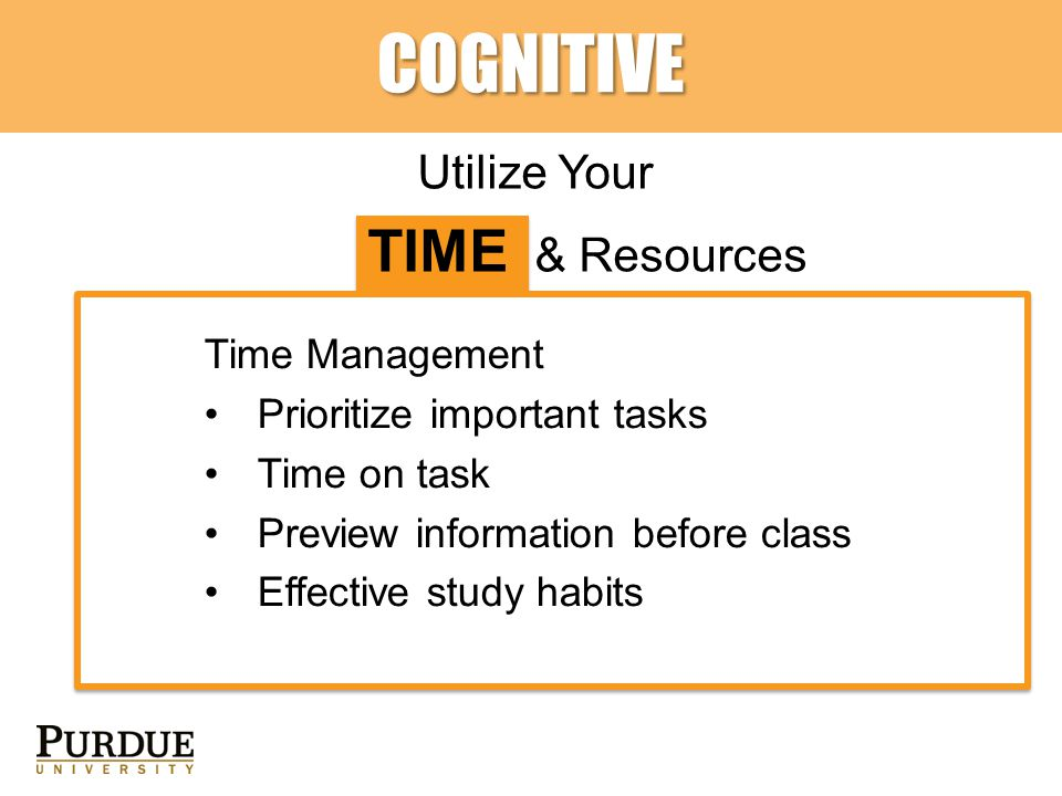 COGNITIVE Utilize Your TIME & Resources Time Management Prioritize important tasks Time on task Preview information before class Effective study habits
