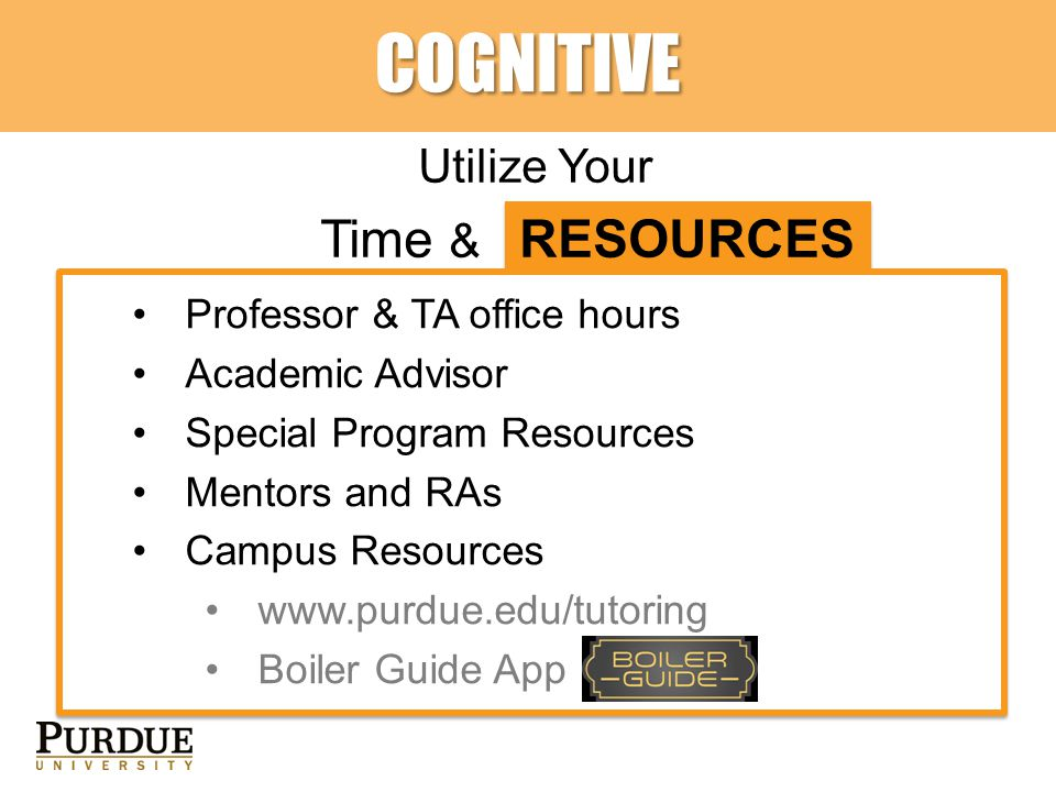COGNITIVE Utilize Your Time & RESOURCES Professor & TA office hours Academic Advisor Special Program Resources Mentors and RAs Campus Resources www.purdue.edu/tutoring Boiler Guide App