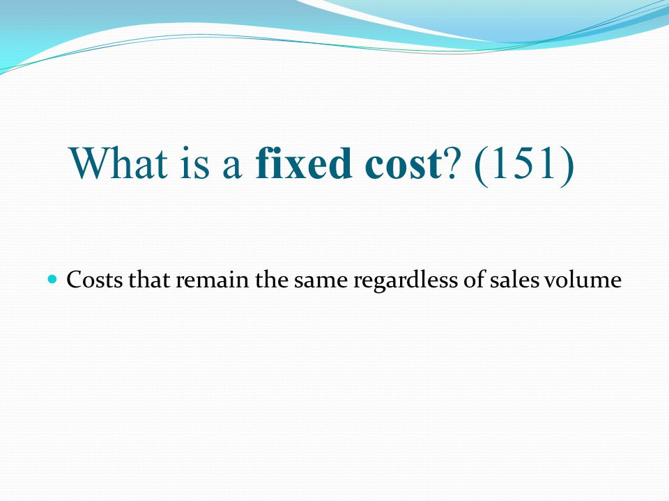 What is a fixed cost? (151) Costs that remain the same regardless of sales volume